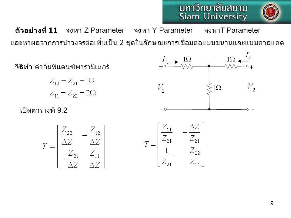 9 ตัวอย่างที่ 11 จงหา Z Parameter จงหา Y Parameter จงหา T Parameter และหาผลจากการนำวงจรต่อเพิ่มเป็น 2 ชุดในลักษณะการเชื่อมต่อแบบขนานและแบบคาสแคด วิธีท