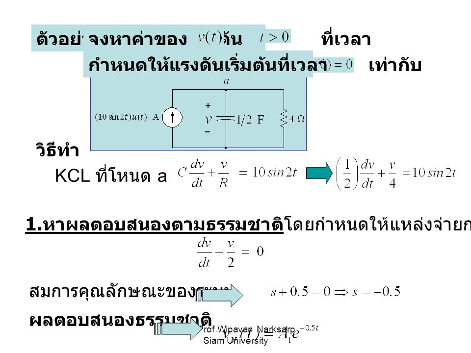 Asst.Prof.Wipavan Narksarp Siam University ตัวอย่างจงหาค่าของแรงดัน ที่เวลา กำหนดให้แรงดันเริ่มต้นที่เวลา เท่ากับ วิธีทำ KCL ที่โหนด a 1. หาผลตอบสนองต
