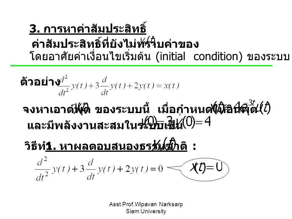 Asst.Prof.Wipavan Narksarp Siam University 3. การหาค่าสัมประสิทธิ์ ค่าสัมประสิทธิ์ที่ยังไม่ทราบค่าของ โดยอาศัยค่าเงื่อนไขเริ่มต้น (initial condition)