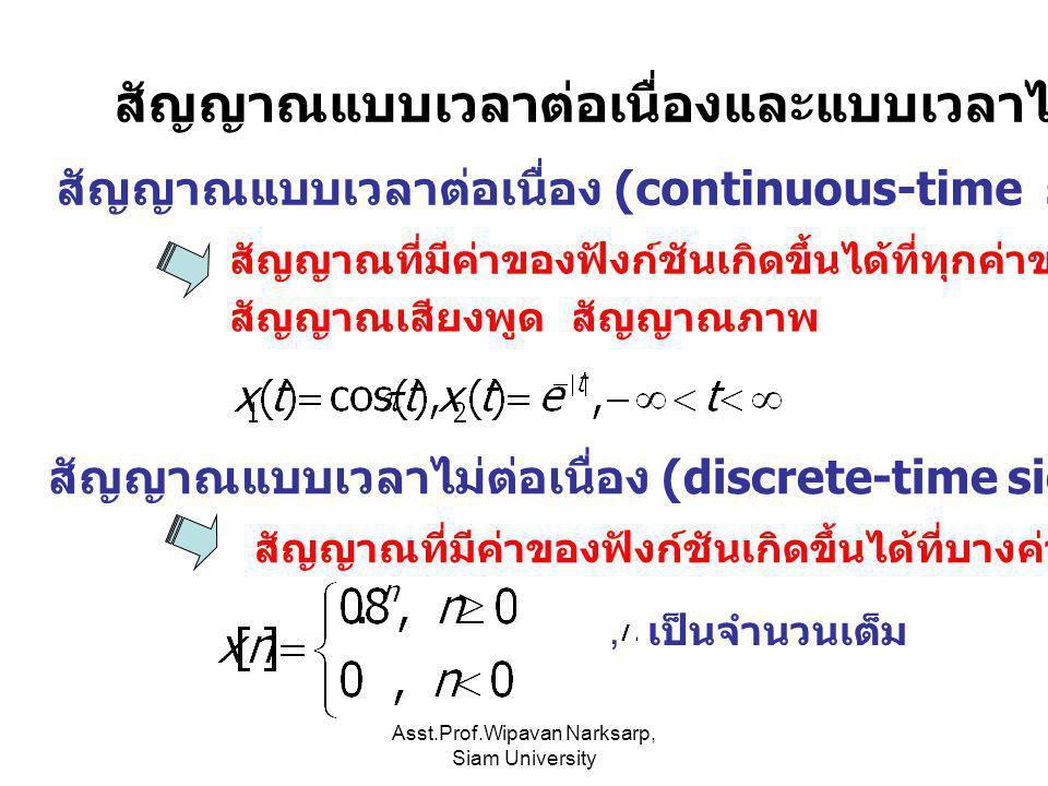 Asst.Prof.Wipavan Narksarp, Siam University สัญญาณแบบเวลาต่อเนื่องและแบบเวลาไม่ต่อเนื่อง สัญญาณแบบเวลาต่อเนื่อง (continuous-time signal) สัญญาณที่มีค่