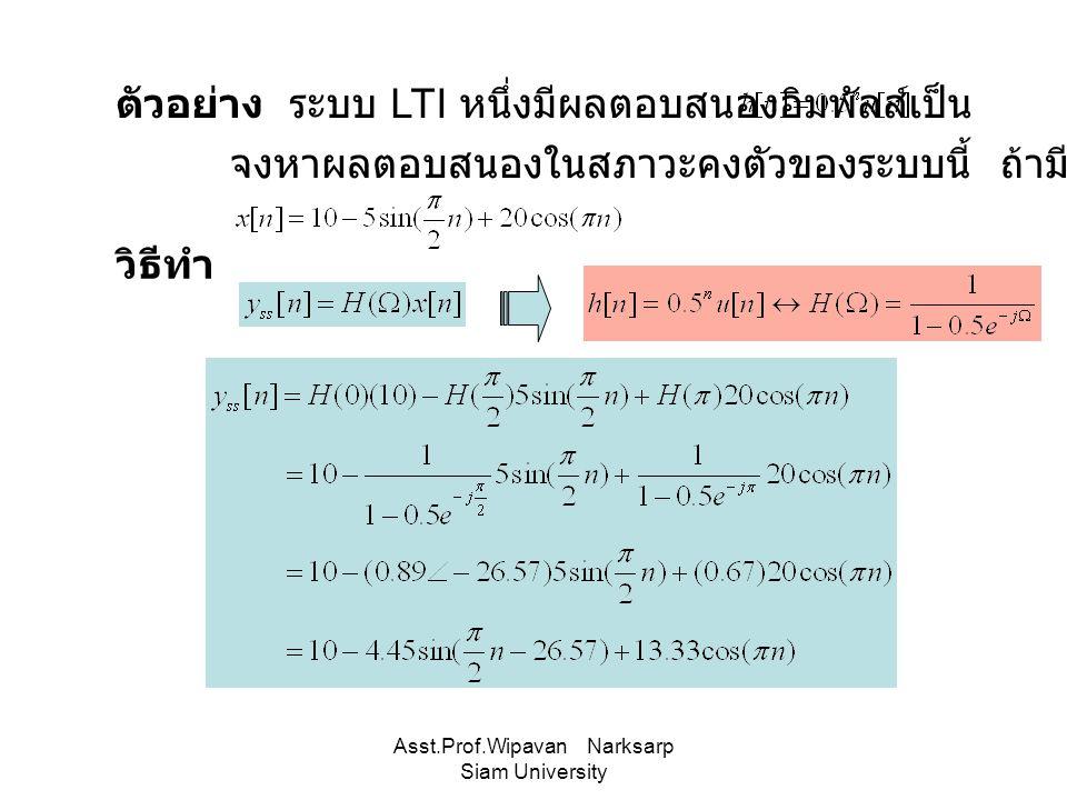 Asst.Prof.Wipavan Narksarp Siam University ตัวอย่าง ระบบ LTI หนึ่งมีผลตอบสนองอิมพัลส์เป็น จงหาผลตอบสนองในสภาวะคงตัวของระบบนี้ ถ้ามีอินพุตเป็น วิธีทำ