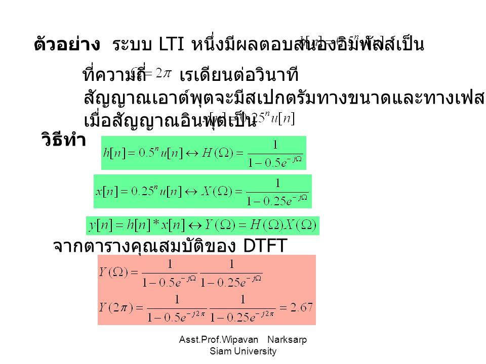 Asst.Prof.Wipavan Narksarp Siam University ตัวอย่าง ระบบ LTI หนึ่งมีผลตอบสนองอิมพัลส์เป็น สัญญาณเอาต์พุตจะมีสเปกตรัมทางขนาดและทางเฟสเท่าใด เมื่อสัญญาณ