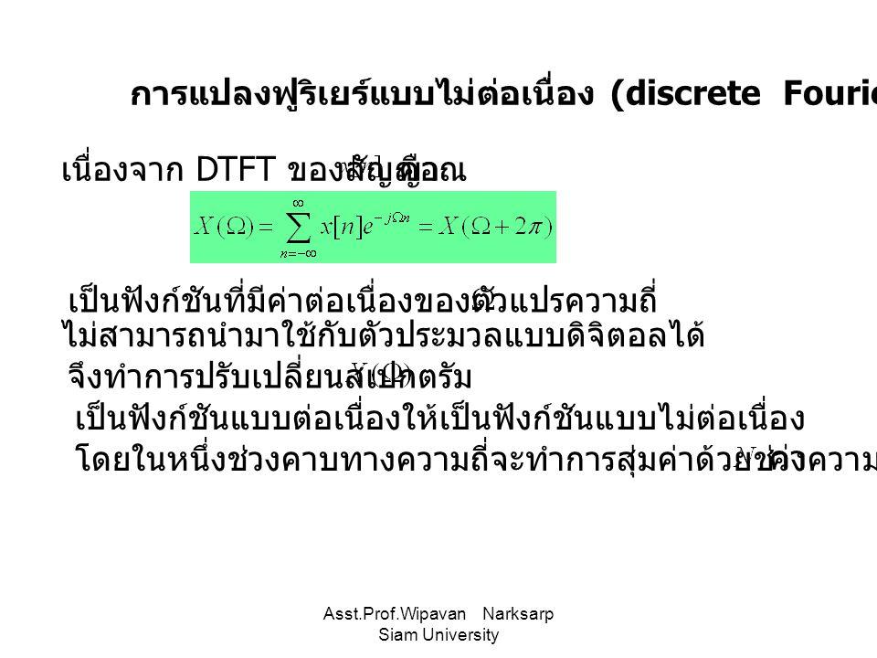Asst.Prof.Wipavan Narksarp Siam University การแปลงฟูริเยร์แบบไม่ต่อเนื่อง (discrete Fourier transform :DFT) เนื่องจาก DTFT ของสัญญาณคือ เป็นฟังก์ชันที