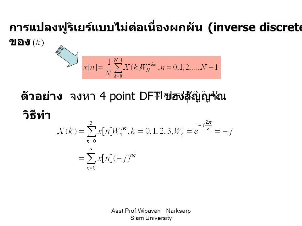 Asst.Prof.Wipavan Narksarp Siam University การแปลงฟูริเยร์แบบไม่ต่อเนื่องผกผัน (inverse discrete Fourier transform :IDFT) ของ ตัวอย่าง จงหา 4 point DF