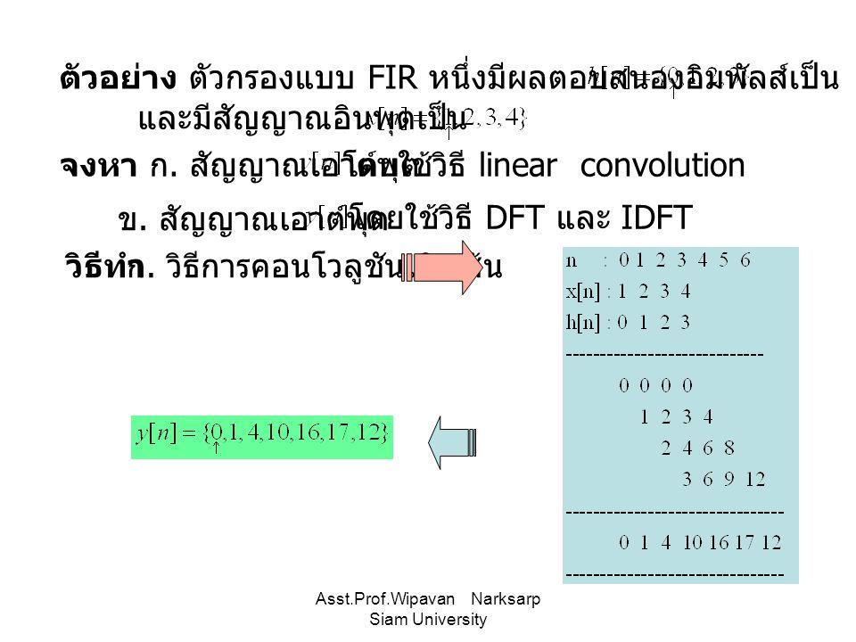 Asst.Prof.Wipavan Narksarp Siam University ตัวอย่าง ตัวกรองแบบ FIR หนึ่งมีผลตอบสนองอิมพัลส์เป็น และมีสัญญาณอินพุตเป็น จงหา ก. สัญญาณเอาต์พุต ข. สัญญาณ
