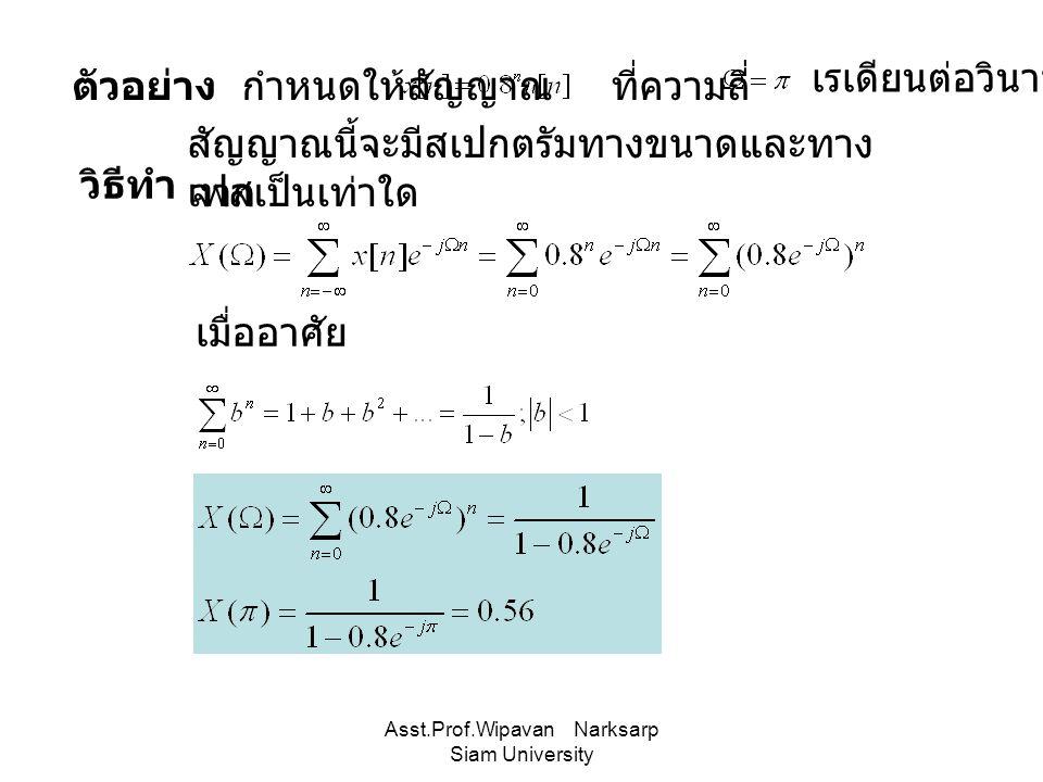 Asst.Prof.Wipavan Narksarp Siam University ตัวอย่าง กำหนดให้สัญญาณ ที่ความถี่ สัญญาณนี้จะมีสเปกตรัมทางขนาดและทาง เฟสเป็นเท่าใด เรเดียนต่อวินาที วิธีทำ