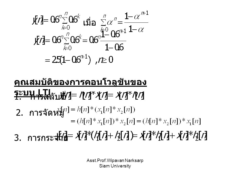 Asst.Prof.Wipavan Narksarp Siam University เมื่อ คุณสมบัติของการคอนโวลูชันของ ระบบ LTI 1. การสลับที่ 2. การจัดหมู่ 3. การกระจาย