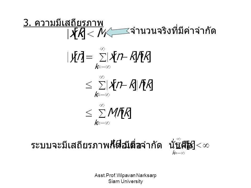 Asst.Prof.Wipavan Narksarp Siam University 3. ความมีเสถียรภาพ จำนวนจริงที่มีค่าจำกัด ระบบจะมีเสถียรภาพก็ต่อเมื่อมีค่าจำกัด นั่นคือ