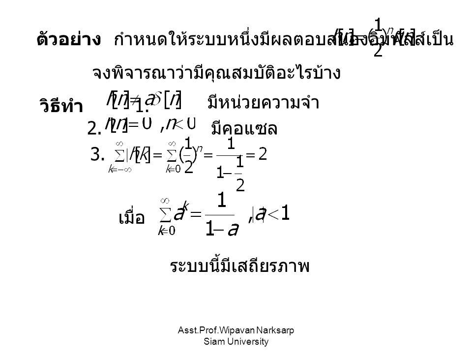 Asst.Prof.Wipavan Narksarp Siam University ตัวอย่าง กำหนดให้ระบบหนึ่งมีผลตอบสนองอิมพัลส์เป็น จงพิจารณาว่ามีคุณสมบัติอะไรบ้าง วิธีทำ 1. มีหน่วยความจำ 2