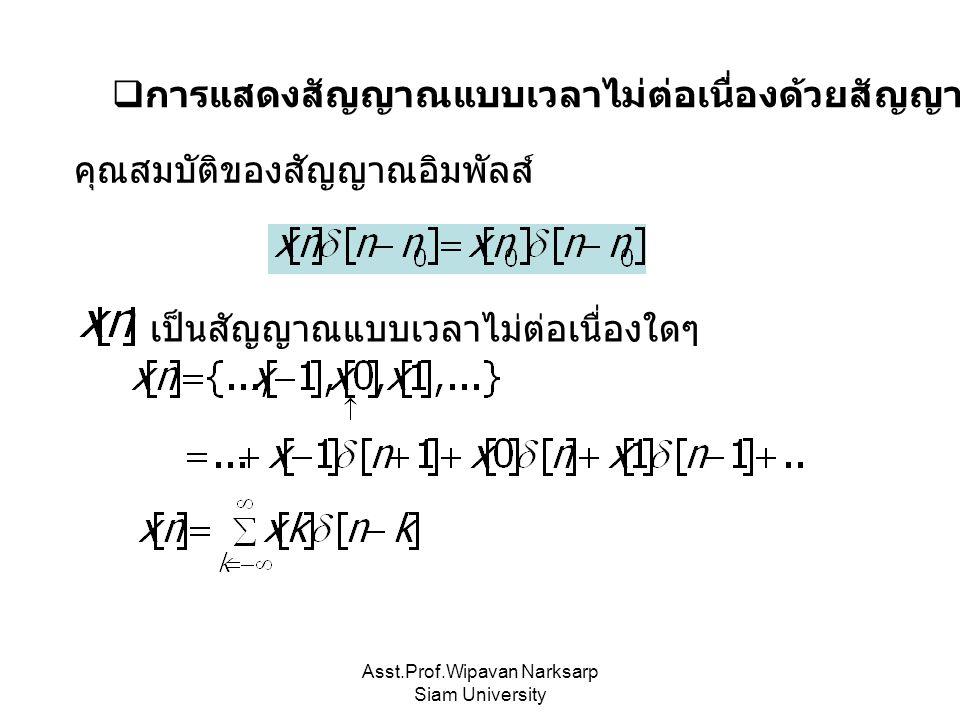 Asst.Prof.Wipavan Narksarp Siam University  การแสดงสัญญาณแบบเวลาไม่ต่อเนื่องด้วยสัญญาณอิมพัลส์ คุณสมบัติของสัญญาณอิมพัลส์ เป็นสัญญาณแบบเวลาไม่ต่อเนื่
