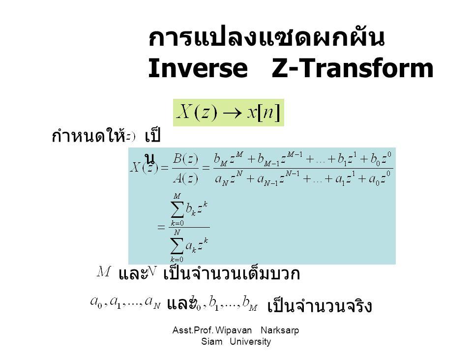 Asst.Prof. Wipavan Narksarp Siam University การแปลงแซดผกผัน Inverse Z-Transform กำหนดให้เป็ น เป็นจำนวนเต็มบวกและ เป็นจำนวนจริง