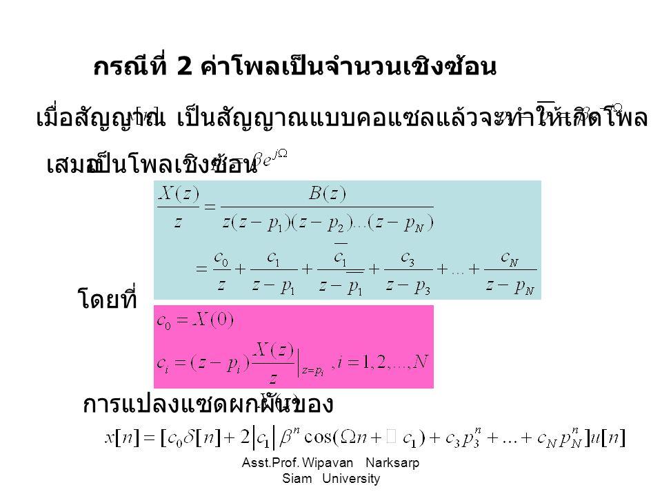 Asst.Prof. Wipavan Narksarp Siam University กรณีที่ 2 ค่าโพลเป็นจำนวนเชิงซ้อน เมื่อสัญญาณเป็นสัญญาณแบบคอแซลแล้วจะทำให้เกิดโพล เสมอ เป็นโพลเชิงซ้อน โดย