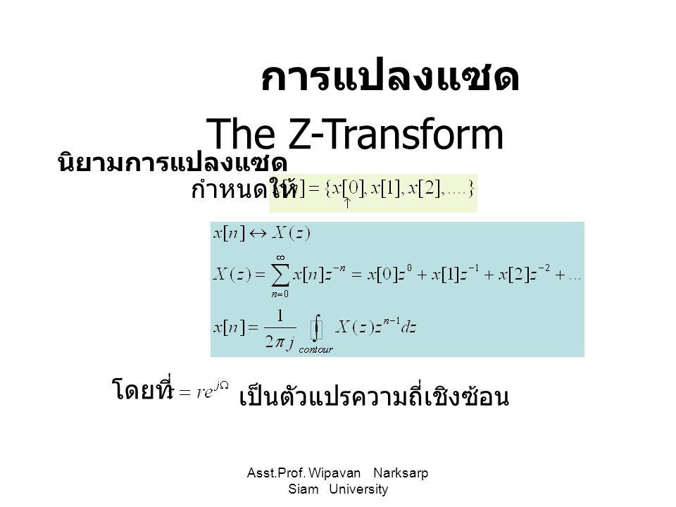 Asst.Prof. Wipavan Narksarp Siam University The Z-Transform การแปลงแซด นิยามการแปลงแซด กำหนดให้ โดยที่ เป็นตัวแปรความถี่เชิงซ้อน