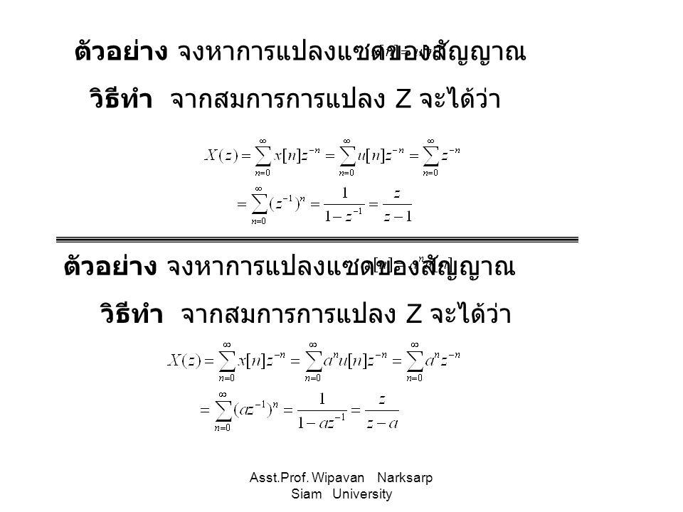 Asst.Prof. Wipavan Narksarp Siam University ตัวอย่าง จงหาการแปลงแซดของสัญญาณ วิธีทำ จากสมการการแปลง Z จะได้ว่า ตัวอย่าง จงหาการแปลงแซดของสัญญาณ วิธีทำ