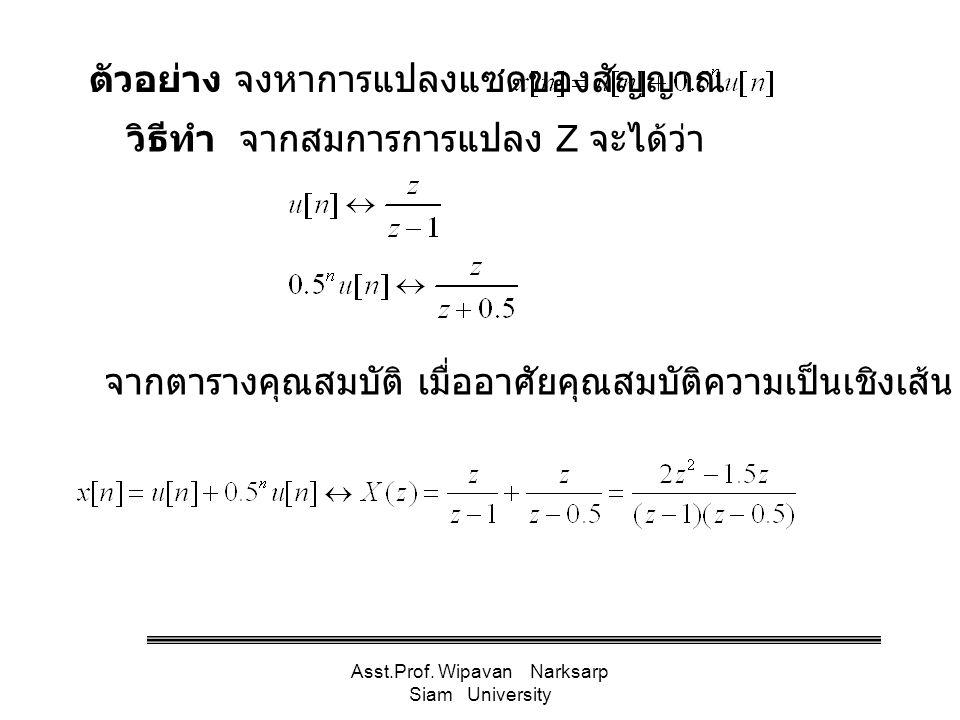 Asst.Prof. Wipavan Narksarp Siam University วิธีทำ จากสมการการแปลง Z จะได้ว่า ตัวอย่าง จงหาการแปลงแซดของสัญญาณ จากตารางคุณสมบัติ เมื่ออาศัยคุณสมบัติคว