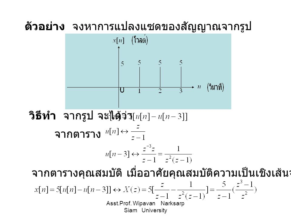 Asst.Prof. Wipavan Narksarp Siam University ตัวอย่าง จงหาการแปลงแซดของสัญญาณจากรูป วิธีทำ จากรูป จะได้ว่า จากตาราง จากตารางคุณสมบัติ เมื่ออาศัยคุณสมบั