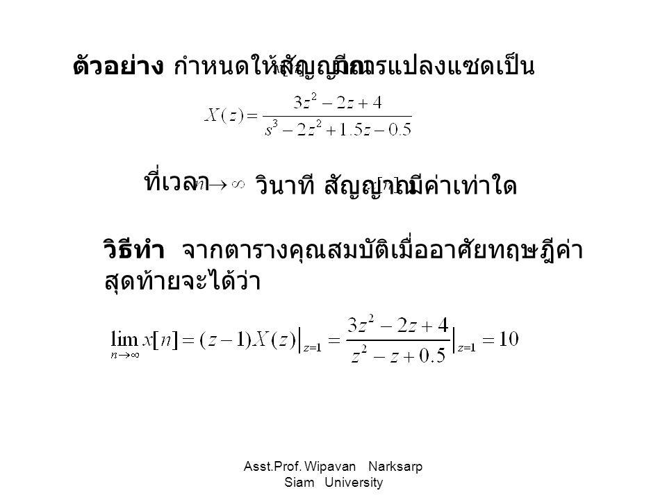 Asst.Prof. Wipavan Narksarp Siam University ตัวอย่าง กำหนดให้สัญญาณ ที่เวลา วินาที สัญญาณ มีการแปลงแซดเป็น วิธีทำ จากตารางคุณสมบัติเมื่ออาศัยทฤษฎีค่า