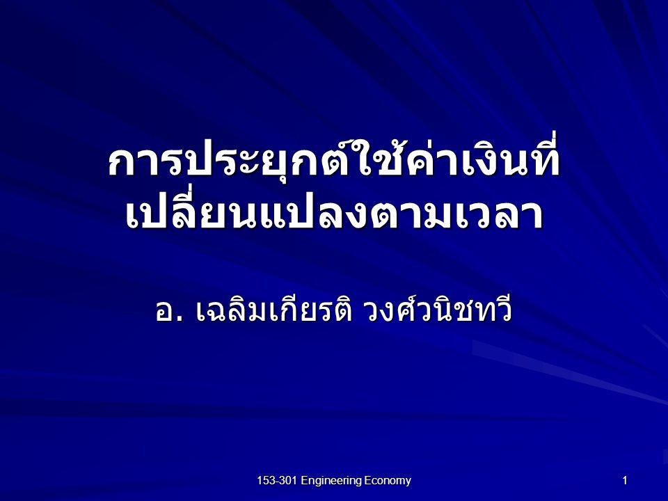 153-301 Engineering Economy 1 การประยุกต์ใช้ค่าเงินที่ เปลี่ยนแปลงตามเวลา อ. เฉลิมเกียรติ วงศ์วนิชทวี