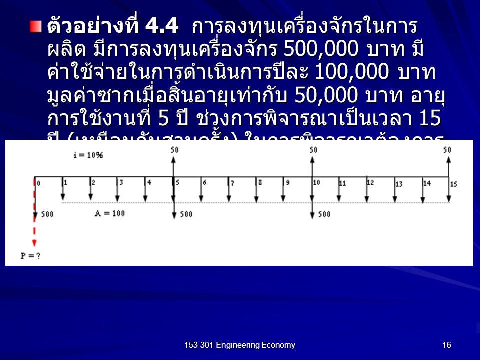 153-301 Engineering Economy 16 ตัวอย่างที่ 4.4 การลงทุนเครื่องจักรในการ ผลิต มีการลงทุนเครื่องจักร 500,000 บาท มี ค่าใช้จ่ายในการดำเนินการปีละ 100,000