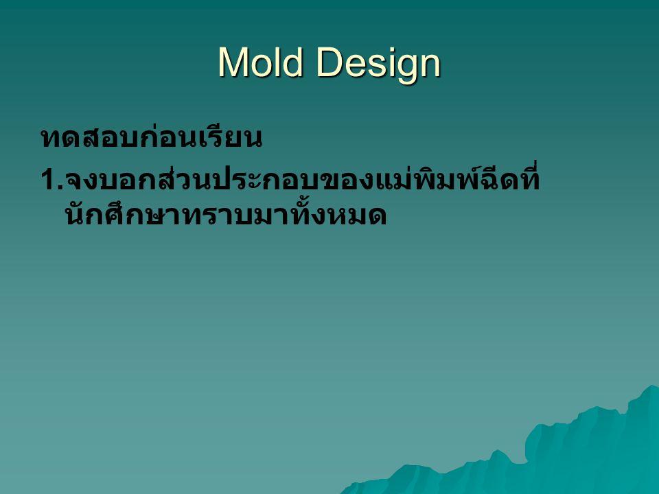Mold Design ทดสอบก่อนเรียน 1. จงบอกส่วนประกอบของแม่พิมพ์ฉีดที่ นักศึกษาทราบมาทั้งหมด