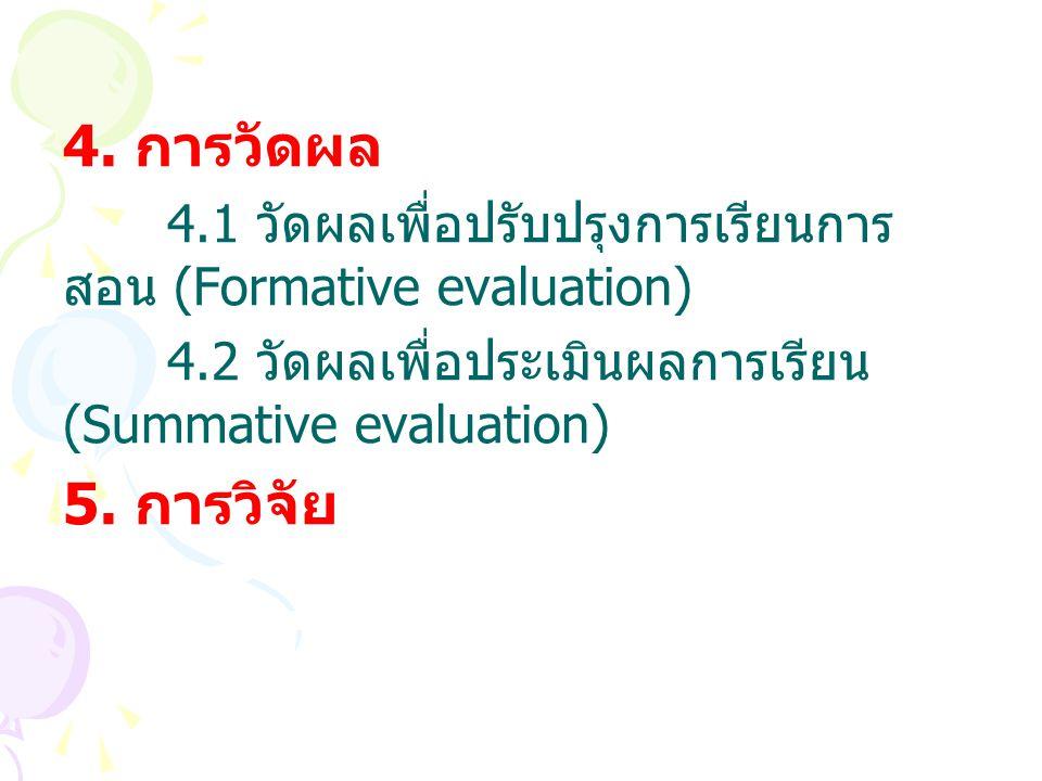 4. การวัดผล 4.1 วัดผลเพื่อปรับปรุงการเรียนการ สอน (Formative evaluation) 4.2 วัดผลเพื่อประเมินผลการเรียน (Summative evaluation) 5. การวิจัย