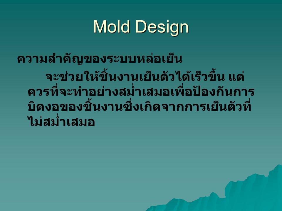 Mold Design ความสำคัญของระบบหล่อเย็น จะช่วยให้ชิ้นงานเย็นตัวได้เร็วขึ้น แต่ ควรที่จะทำอย่างสม่ำเสมอเพื่อป้องกันการ บิดงอของชิ้นงานซึ่งเกิดจากการเย็นตัวที่ ไม่สม่ำเสมอ