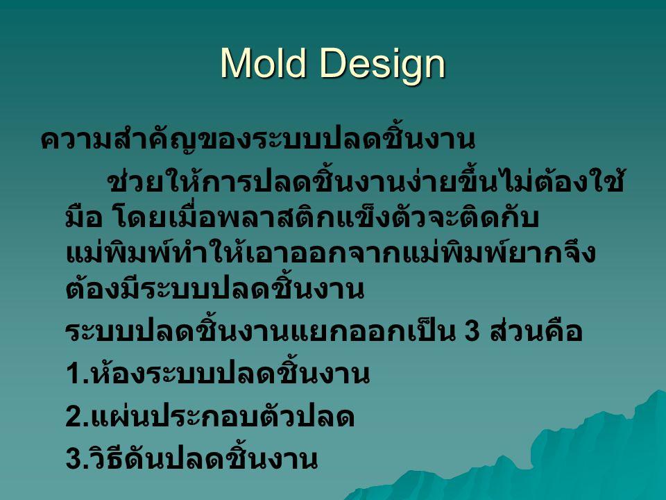 Mold Design ความสำคัญของระบบปลดชิ้นงาน ช่วยให้การปลดชิ้นงานง่ายขึ้นไม่ต้องใช้ มือ โดยเมื่อพลาสติกแข็งตัวจะติดกับ แม่พิมพ์ทำให้เอาออกจากแม่พิมพ์ยากจึง