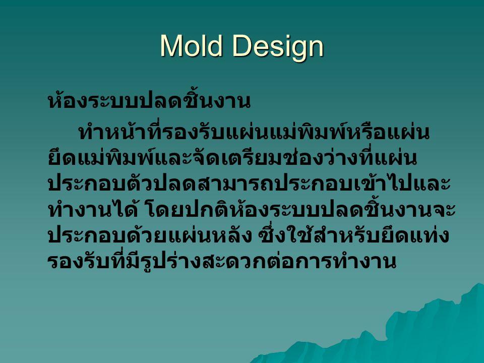 Mold Design ห้องระบบปลดชิ้นงาน ทำหน้าที่รองรับแผ่นแม่พิมพ์หรือแผ่น ยึดแม่พิมพ์และจัดเตรียมช่องว่างที่แผ่น ประกอบตัวปลดสามารถประกอบเข้าไปและ ทำงานได้ โ