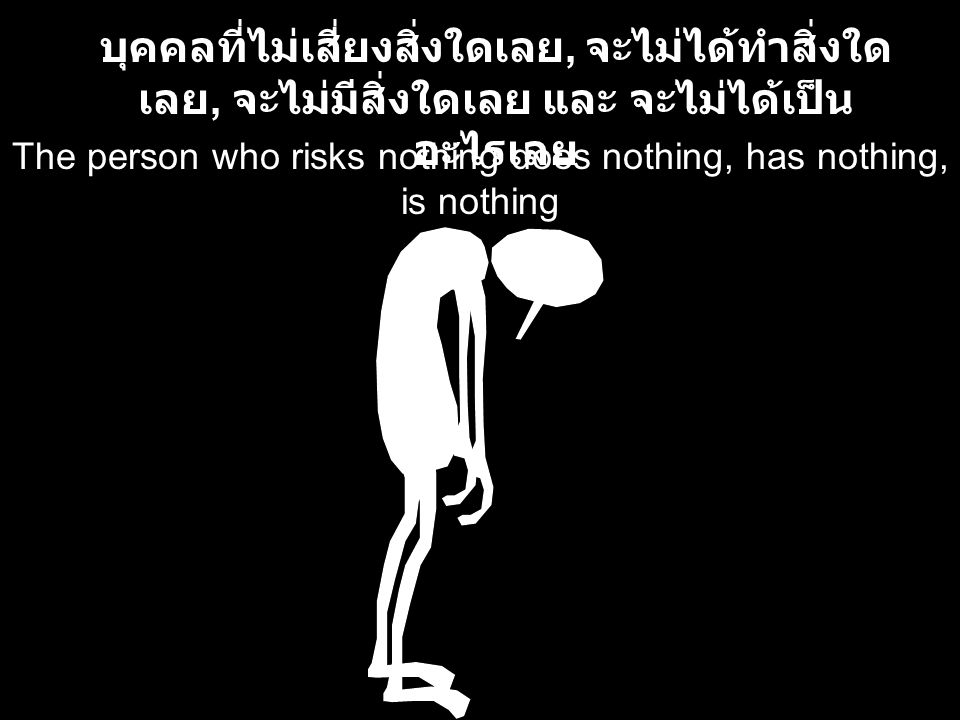 The person who risks nothing does nothing, has nothing, is nothing บุคคลที่ไม่เสี่ยงสิ่งใดเลย, จะไม่ได้ทำสิ่งใด เลย, จะไม่มีสิ่งใดเลย และ จะไม่ได้เป็น