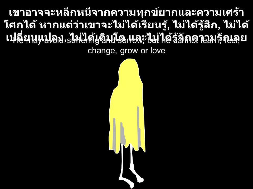 He may avoid suffering and sorrow, but he cannot learn, feel, change, grow or love เขาอาจจะหลีกหนีจากความทุกข์ยากและความเศร้า โศกได้ หากแต่ว่าเขาจะไม่