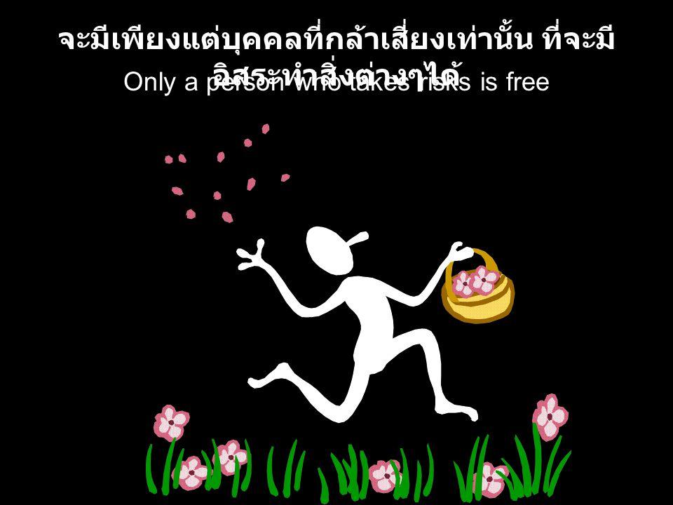 Only a person who takes risks is free จะมีเพียงแต่บุคคลที่กล้าเสี่ยงเท่านั้น ที่จะมี อิสระทำสิ่งต่างๆได้