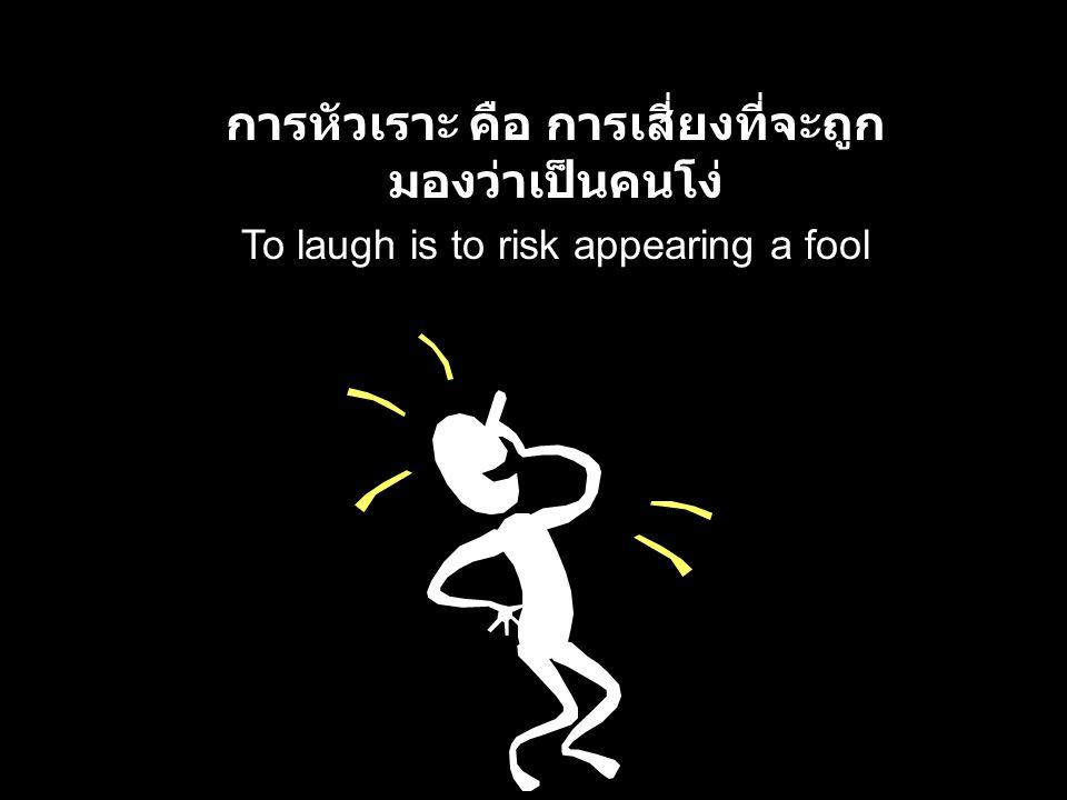 To laugh is to risk appearing a fool การหัวเราะ คือ การเสี่ยงที่จะถูก มองว่าเป็นคนโง่