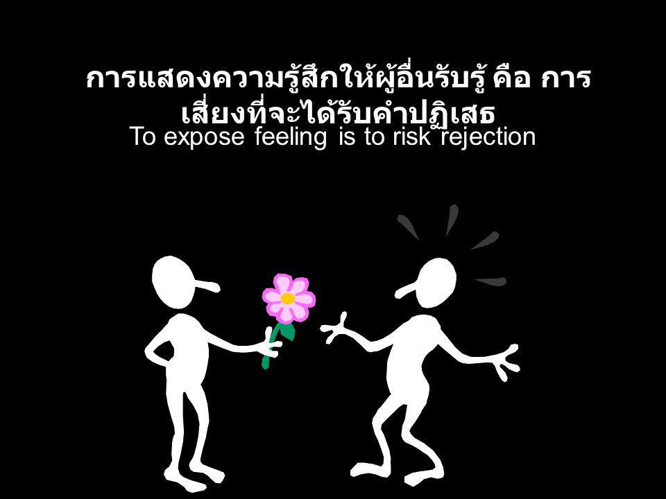 To expose feeling is to risk rejection การแสดงความรู้สึกให้ผู้อื่นรับรู้ คือ การ เสี่ยงที่จะได้รับคำปฏิเสธ