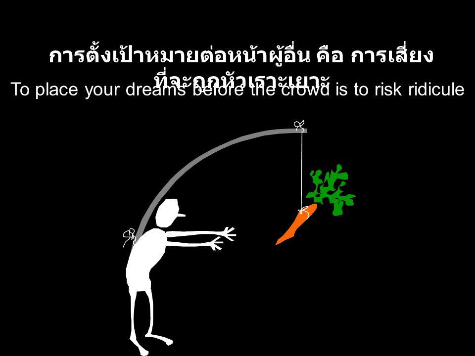 To place your dreams before the crowd is to risk ridicule การตั้งเป้าหมายต่อหน้าผู้อื่น คือ การเสี่ยง ที่จะถูกหัวเราะเยาะ