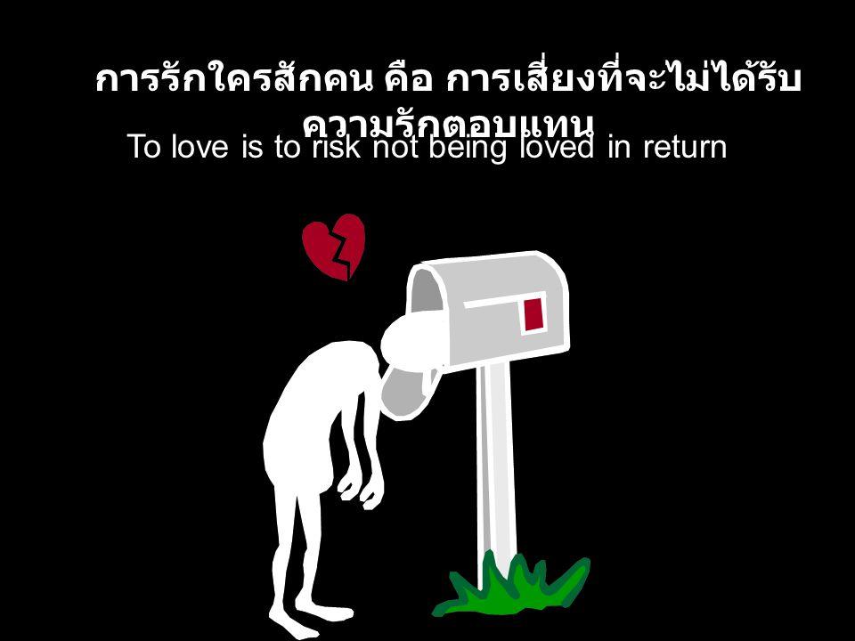 To love is to risk not being loved in return การรักใครสักคน คือ การเสี่ยงที่จะไม่ได้รับ ความรักตอบแทน