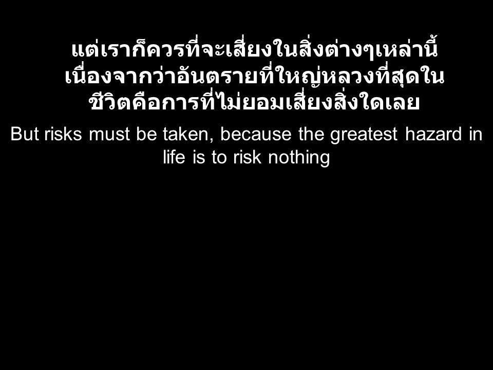 But risks must be taken, because the greatest hazard in life is to risk nothing แต่เราก็ควรที่จะเสี่ยงในสิ่งต่างๆเหล่านี้ เนื่องจากว่าอันตรายที่ใหญ่หล