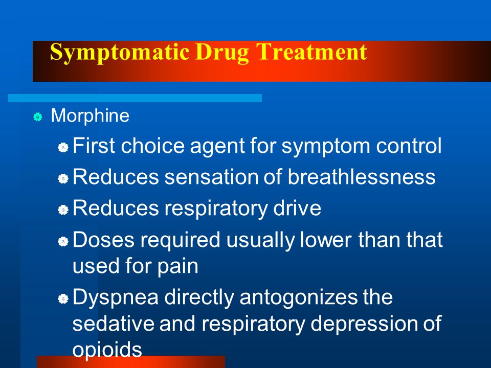 Symptomatic Drug Treatment  Morphine  First choice agent for symptom control  Reduces sensation of breathlessness  Reduces respiratory drive  Dos