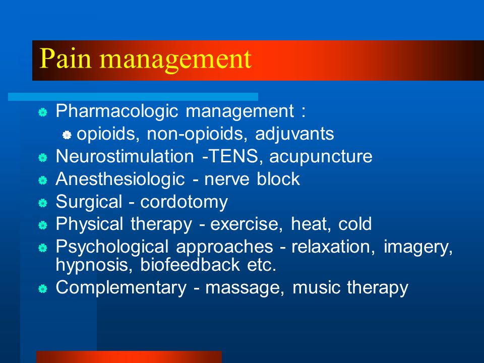 Pain management  Pharmacologic management :  opioids, non-opioids, adjuvants  Neurostimulation -TENS, acupuncture  Anesthesiologic - nerve block 