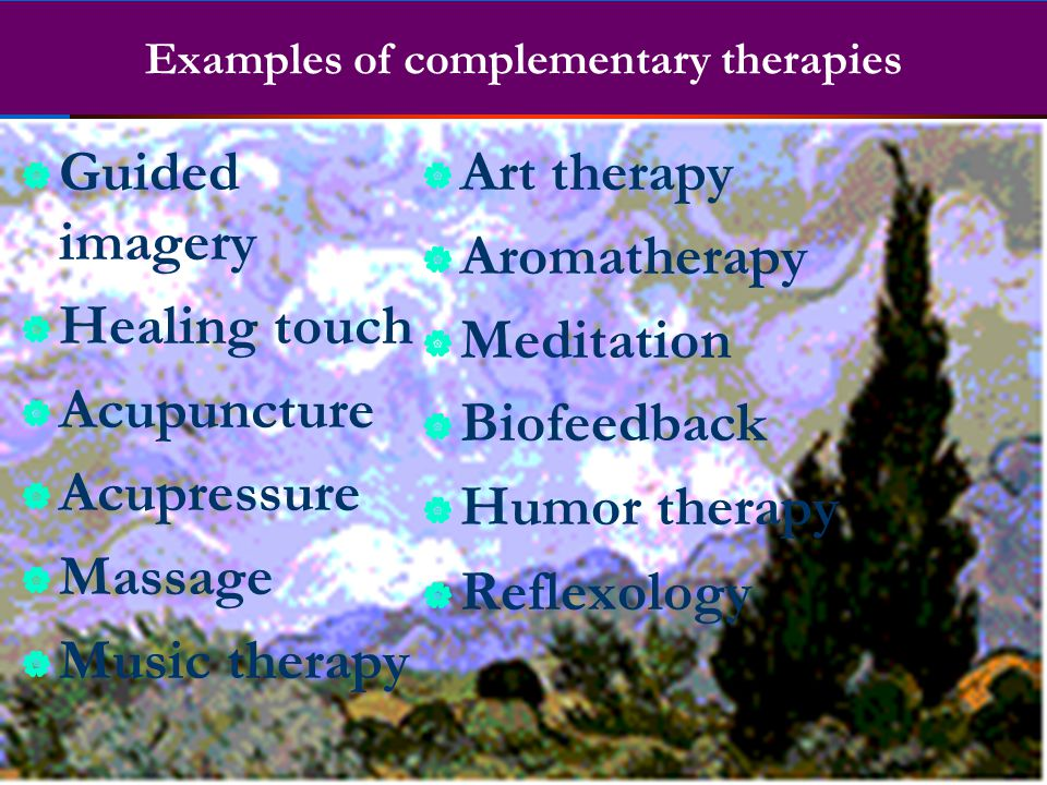Examples of complementary therapies  Guided imagery  Healing touch  Acupuncture  Acupressure  Massage  Music therapy  Art therapy  Aromatherap