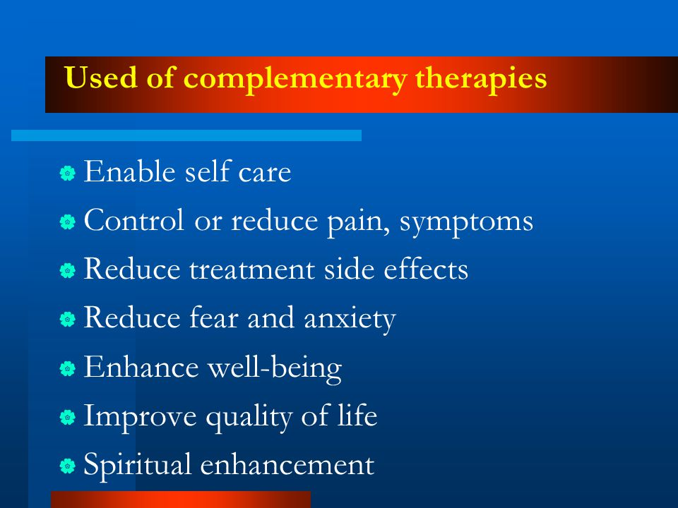 Used of complementary therapies  Enable self care  Control or reduce pain, symptoms  Reduce treatment side effects  Reduce fear and anxiety  Enha