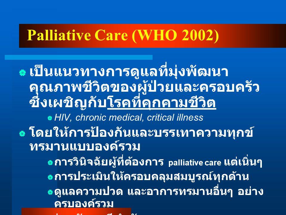 Palliative Care (WHO 2002)  เป็นแนวทางการดูแลที่มุ่งพัฒนา คุณภาพชีวิตของผู้ป่วยและครอบครัว ซึ่งเผชิญกับโรคที่คุกคามชีวิต  HIV, chronic medical, critical illness  โดยให้การป้องกันและบรรเทาความทุกข์ ทรมานแบบองค์รวม  การวินิจฉัยผู้ที่ต้องการ palliative care แต่เนิ่นๆ  การประเมินให้ครอบคลุมสมบูรณ์ทุกด้าน  ดูแลความปวด และอาการทรมานอื่นๆ อย่าง ครบองค์รวม  อาจร่วมกับเคมีบำบัด การฉายแสง และการ ตรวจทางห้องปฏิบัติการ เพื่อทำให้เข้าใจ และรักษาภาวะแทรกซ้อนที่ทำให้เกิดการ ทรมาน