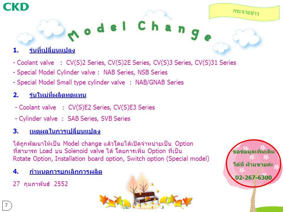 www.ckdthai.com 7 กระจายข่าว 1.รุ่นที่เปลี่ยนแปลง - Coolant valve : CV(S)2 Series, CV(S)2E Series, CV(S)3 Series, CV(S)31 Series - Special Model Cylin