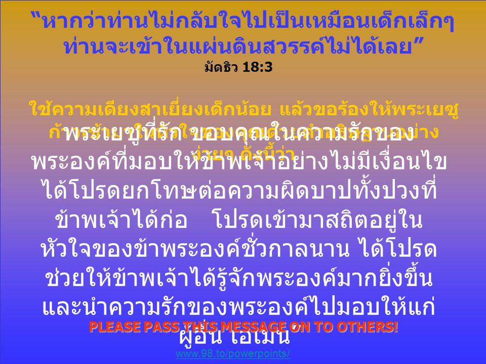 """"""" หากว่าท่านไม่กลับใจไปเป็นเหมือนเด็กเล็กๆ ท่านจะเข้าในแผ่นดินสวรรค์ไม่ได้เลย """" มัดธิว 18:3 ใช้ความเดียงสาเยี่ยงเด็กน้อย แล้วขอร้องให้พระเยซู ก้าวเข้า"""