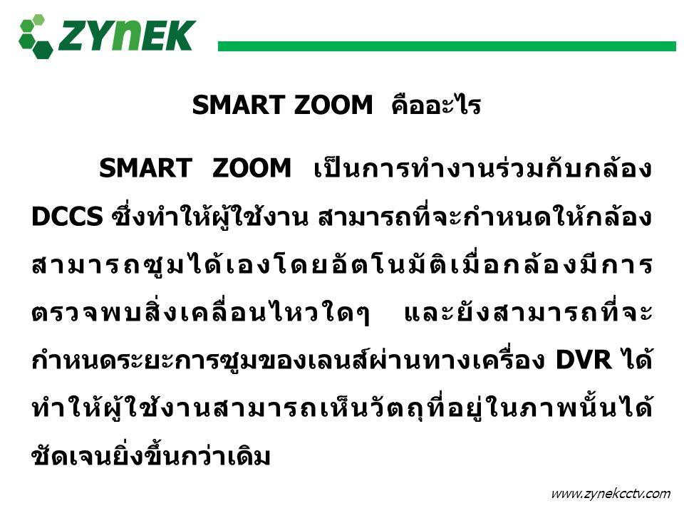 www.zynekcctv.com SMART ZOOM คืออะไร SMART ZOOM เป็นการทำงานร่วมกับกล้อง DCCS ซึ่งทำให้ผู้ใช้งาน สามารถที่จะกำหนดให้กล้อง สามารถซูมได้เองโดยอัตโนมัติเ
