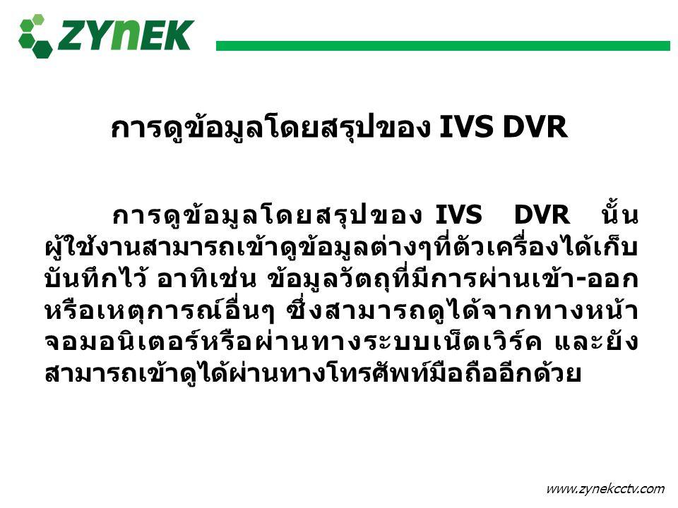www.zynekcctv.com การดูข้อมูลโดยสรุปของ IVS DVR การดูข้อมูลโดยสรุปของ IVS DVR นั้น ผู้ใช้งานสามารถเข้าดูข้อมูลต่างๆที่ตัวเครื่องได้เก็บ บันทึกไว้ อาทิ