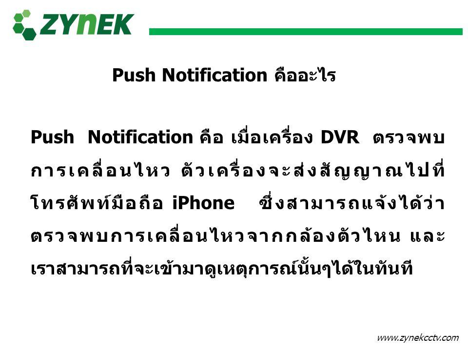 www.zynekcctv.com Push Notification คืออะไร Push Notification คือ เมื่อเครื่อง DVR ตรวจพบ การเคลื่อนไหว ตัวเครื่องจะส่งสัญญาณไปที่ โทรศัพท์มือถือ iPho