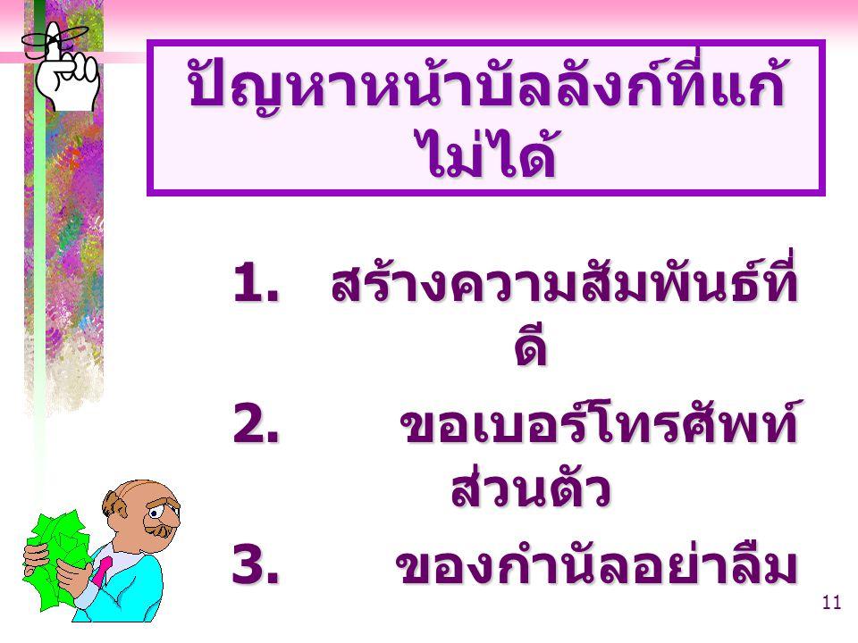 11 1. สร้างความสัมพันธ์ที่ ดี 2. ขอเบอร์โทรศัพท์ ส่วนตัว 3. ของกำนัลอย่าลืม ปัญหาหน้าบัลลังก์ที่แก้ ไม่ได้