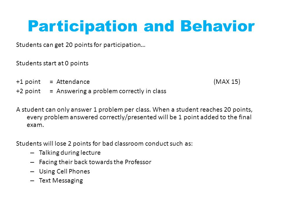 Participation and Behavior Students can get 20 points for participation… Students start at 0 points +1 point = Attendance(MAX 15) +2 point = Answering