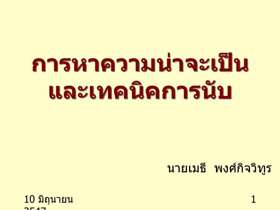 10 มิถุนายน 2547 1 การหาความน่าจะเป็น และเทคนิคการนับ นายเมธี พงศ์กิจวิทูร