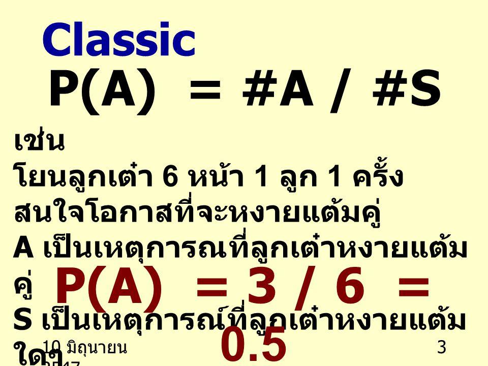 10 มิถุนายน 2547 3 Classic P(A) = #A / #S เช่น โยนลูกเต๋า 6 หน้า 1 ลูก 1 ครั้ง สนใจโอกาสที่จะหงายแต้มคู่ A เป็นเหตุการณที่ลูกเต๋าหงายแต้ม คู่ S เป็นเหตุการณ์ที่ลูกเต๋าหงายแต้ม ใดๆ P(A) = 3 / 6 = 0.5